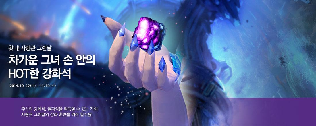 왔다! 사령관 그렌달 차가운 그녀 손 안의 HOT한 강화석 2014. 10. 29.(수) ~ 11. 19.(수) 주신의 강화석, 돌파석을 획득할 수 있는 기회! 사령관 그렌달의 강화 훈련을 위한 필수품!