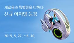 새로움과 특별함을 더하다 신규 아이템 등장 2015. 5. 27. ~ 6. 10.