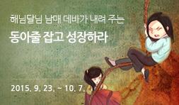 해님달님 남매 데바가 내려주는 동아줄 잡고 성장하라 2015. 9. 23. (수) ~ 10. 7. (수)