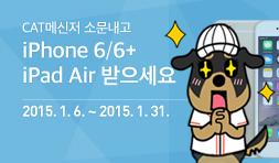 CAT메신저 소문내고 iPhone 6/6+ iPad Air 받으세요 2015. 1. 6. ~ 2015. 1. 31