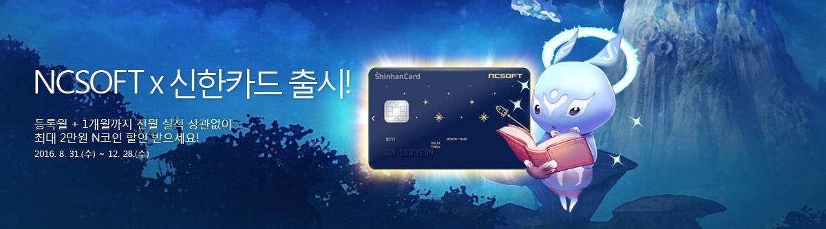 NCSOFT x 신한카드 출시! 등록월 + 1개월까지 전월 실적 상관없이 최대 2만원 N코인 할인 받으세요! 2016. 8. 31.(수) ~ 12. 28.(수)
