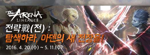 The ARENA Lineage2 전략戰(전) : 탐색하라, 아덴의 새 전장을! 2016.4.20.(수) ~ 5.11.(수)