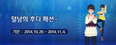 덜남의 후디 패션~ 기간 : 2014년 10월 29일 ~  2014년 11월 4일