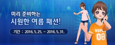 미리 준비하는 시원한 여름 패션! 기간 : 2016년 5월 25일 ~ 2016년 5월 31일