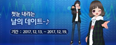 첫눈 내리는 날의 데이트~♪ 기간 : 2017년 12월 13일 ~ 2017년 12월 19일