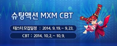 슈팅액션 MXM CBT 테스터 모집일정 : 2014년 9월 19일 ~ 2014년 9월 23일 CBT : 2014년 10월 2일 ~ 2014년 10월 9일